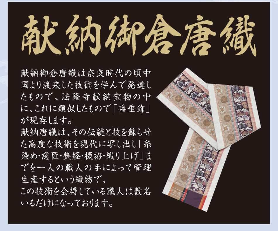 献納御倉唐織は奈良時代の頃中国より渡来した技術を学んで発達したものです。 法隆寺献納宝物の中に、これに類似したもので「幡垂飾」が現存します。 献納唐織は、その伝統と技を蘇らせた高度な技術を現代に写し出し 「糸染め・意匠・整経・機拵・織り上げ」までを一人の職人の手によって 管理生産するという織物で、この技術を会得している職人は数名いるだけになっております。